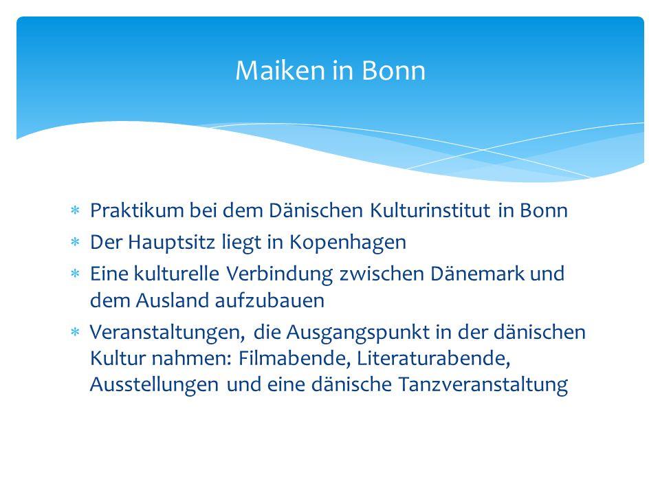 Praktikum bei dem Dänischen Kulturinstitut in Bonn Der Hauptsitz liegt in Kopenhagen Eine kulturelle Verbindung zwischen Dänemark und dem Ausland aufzubauen Veranstaltungen, die Ausgangspunkt in der dänischen Kultur nahmen: Filmabende, Literaturabende, Ausstellungen und eine dänische Tanzveranstaltung Maiken in Bonn