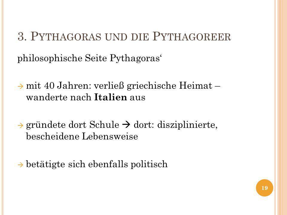 3. P YTHAGORAS UND DIE P YTHAGOREER philosophische Seite Pythagoras mit 40 Jahren: verließ griechische Heimat – wanderte nach Italien aus gründete dor