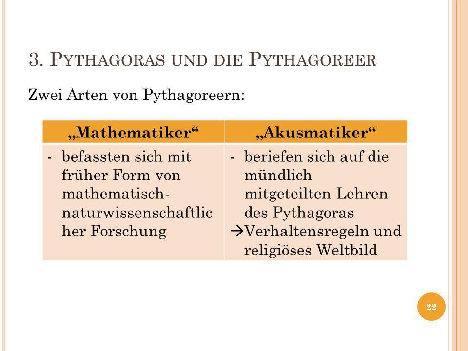 3. P YTHAGORAS UND DIE P YTHAGOREER Zwei Arten von Pythagoreern: 22 MathematikerAkusmatiker -befassten sich mit früher Form von mathematisch- naturwis