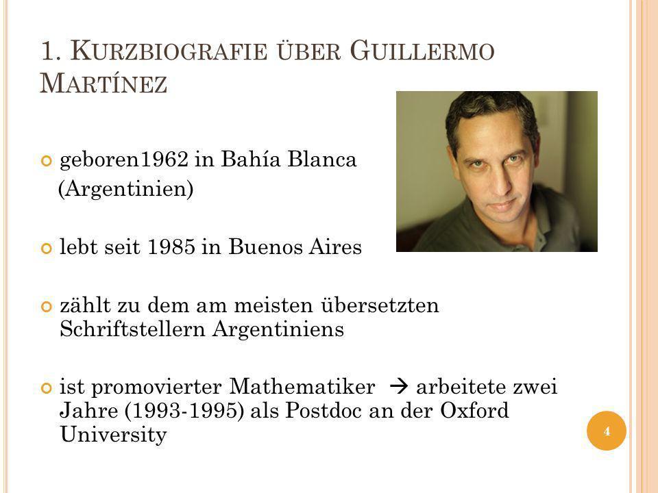 1. K URZBIOGRAFIE ÜBER G UILLERMO M ARTÍNEZ geboren1962 in Bahía Blanca (Argentinien) lebt seit 1985 in Buenos Aires zählt zu dem am meisten übersetzt