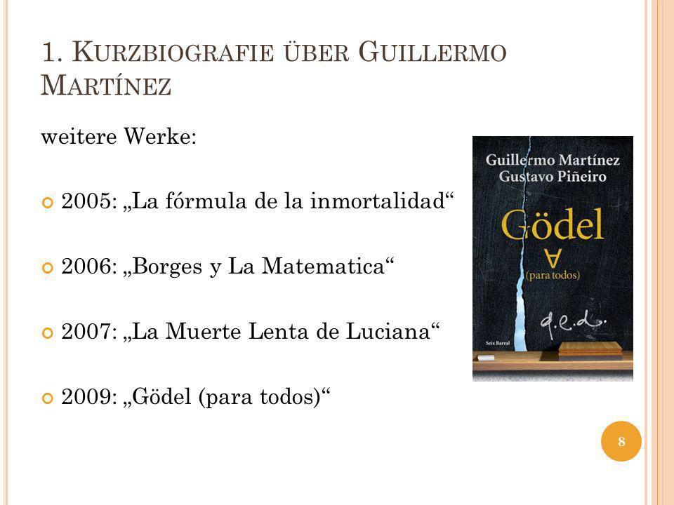 1. K URZBIOGRAFIE ÜBER G UILLERMO M ARTÍNEZ weitere Werke: 2005: La fórmula de la inmortalidad 2006: Borges y La Matematica 2007: La Muerte Lenta de L