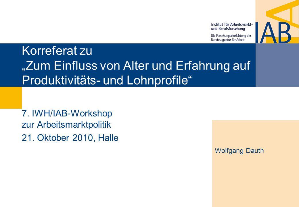Korreferat zu Zum Einfluss von Alter und Erfahrung auf Produktivitäts- und Lohnprofile 7. IWH/IAB-Workshop zur Arbeitsmarktpolitik 21. Oktober 2010, H