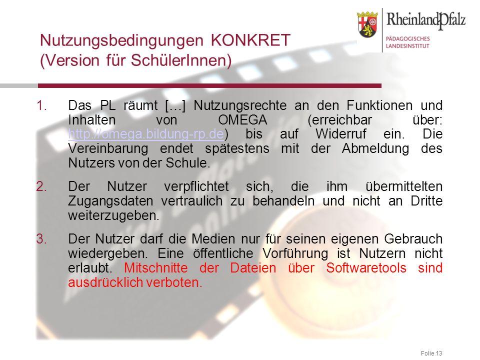 Folie 13 Nutzungsbedingungen KONKRET (Version für SchülerInnen) 1.Das PL räumt […] Nutzungsrechte an den Funktionen und Inhalten von OMEGA (erreichbar über: http://omega.bildung-rp.de) bis auf Widerruf ein.