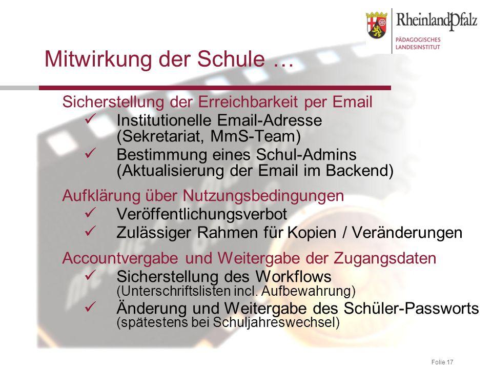 Folie 17 Mitwirkung der Schule … Sicherstellung der Erreichbarkeit per Email Institutionelle Email-Adresse (Sekretariat, MmS-Team) Bestimmung eines Sc