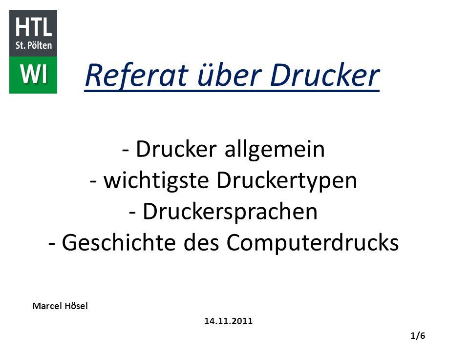 Referat über Drucker Marcel Hösel 14.11.2011 1/6 - Drucker allgemein - wichtigste Druckertypen - Druckersprachen - Geschichte des Computerdrucks