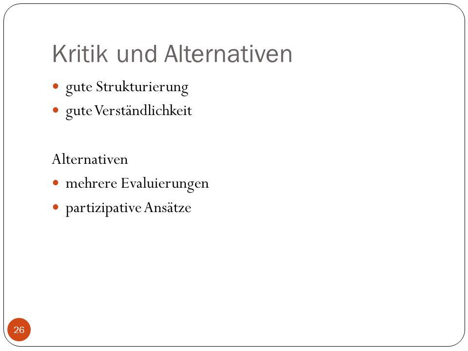 Kritik und Alternativen gute Strukturierung gute Verständlichkeit Alternativen mehrere Evaluierungen partizipative Ansätze 26
