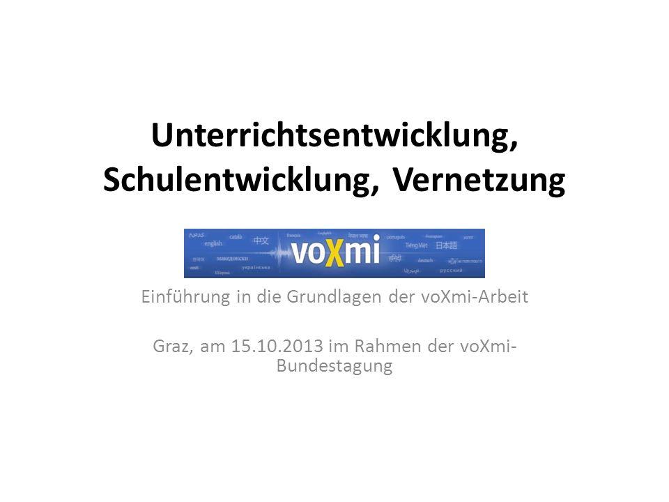 Unterrichtsentwicklung, Schulentwicklung, Vernetzung Einführung in die Grundlagen der voXmi-Arbeit Graz, am 15.10.2013 im Rahmen der voXmi- Bundestagung