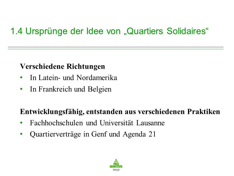 1.4 Ursprünge der Idee von Quartiers Solidaires Verschiedene Richtungen In Latein- und Nordamerika In Frankreich und Belgien Entwicklungsfähig, entstanden aus verschiedenen Praktiken Fachhochschulen und Universität Lausanne Quartierverträge in Genf und Agenda 21