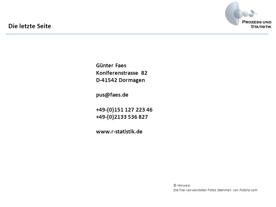 Günter Faes Koniferenstrasse 82 D-41542 Dormagen pus@faes.de +49-(0)151 127 223 46 +49-(0)2133 536 827 www.r-statistik.de Die letzte Seite ©-Hinweis: