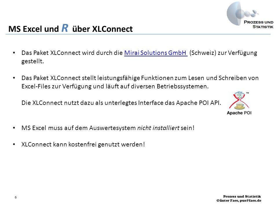 Prozess und Statistik Günter Faes, pus@faes.de 7 MS Excel und R über XLConnect Wird das Paket XLConnect erfolgreich geladen, erhalten Sie folgende Ausgabe auf der R-Konsole: Lade nötiges Paket: XLConnectJars Lade nötiges Paket: rJava XLConnect 0.2-4 by Mirai Solutions GmbH http://www.mirai-solutions.com, http://miraisolutions.wordpress.com >