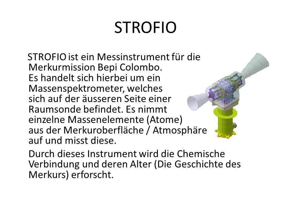 STROFIO STROFIO ist ein Messinstrument für die Merkurmission Bepi Colombo. Es handelt sich hierbei um ein Massenspektrometer, welches sich auf der äus