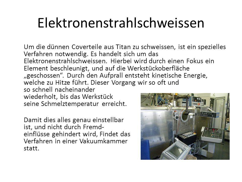 Elektronenstrahlschweissen Um die dünnen Coverteile aus Titan zu schweissen, ist ein spezielles Verfahren notwendig. Es handelt sich um das Elektronen