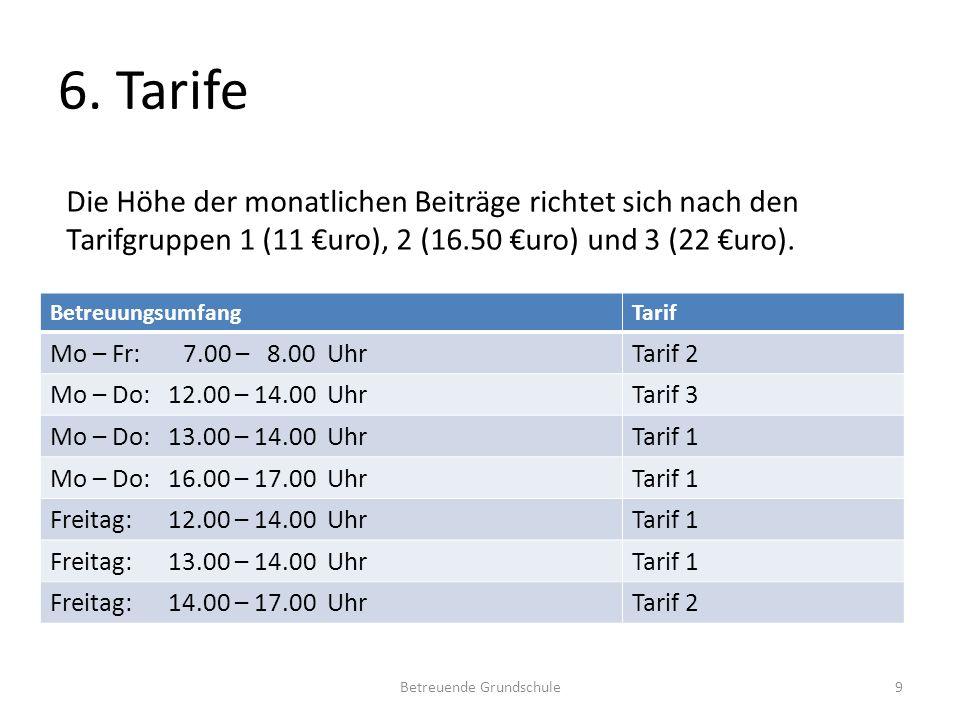 6. Tarife BetreuungsumfangTarif Mo – Fr: 7.00 – 8.00 UhrTarif 2 Mo – Do: 12.00 – 14.00 UhrTarif 3 Mo – Do: 13.00 – 14.00 UhrTarif 1 Mo – Do: 16.00 – 1