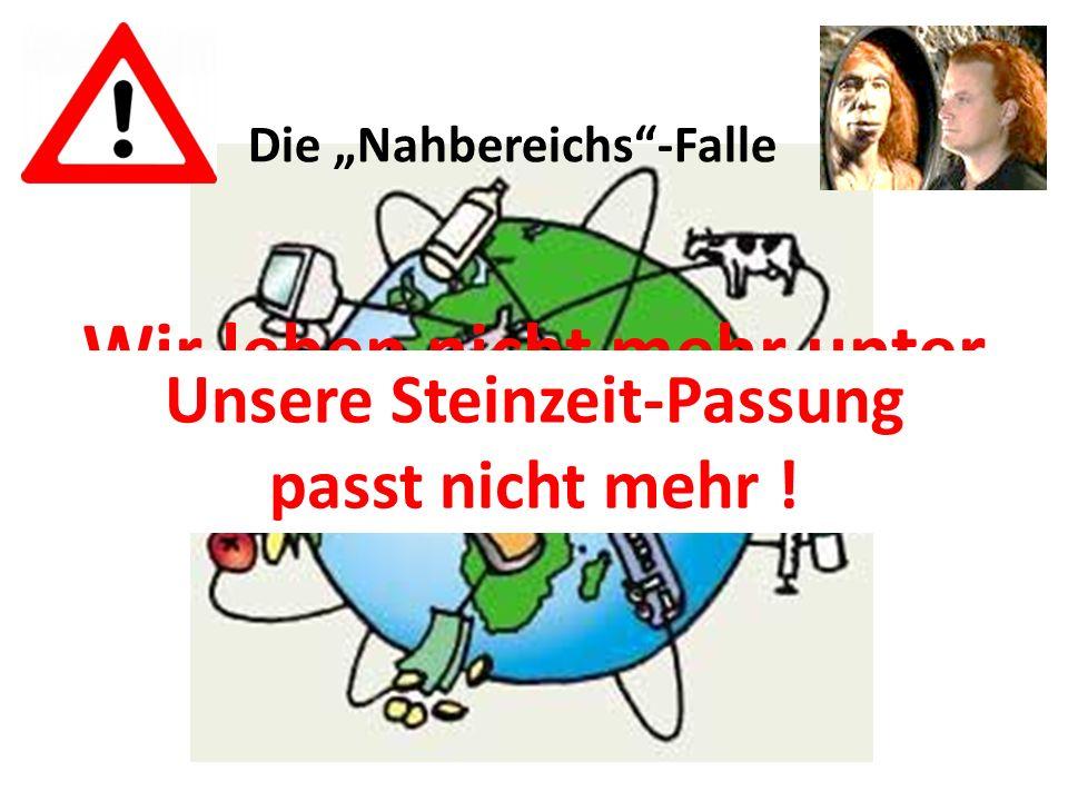 Die Nahbereichs-Falle Wir leben nicht mehr unter Steinzeit-Bedingungen !! Unsere Steinzeit-Passung passt nicht mehr !