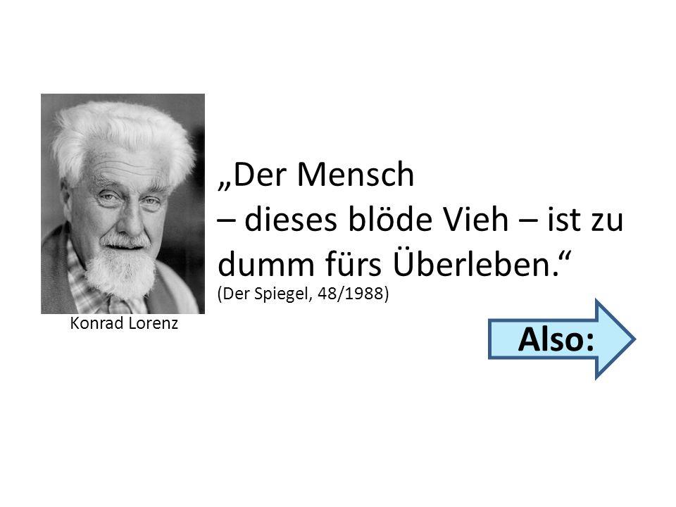 Konrad Lorenz (Der Spiegel, 48/1988) Der Mensch – dieses blöde Vieh – ist zu dumm fürs Überleben. Also: