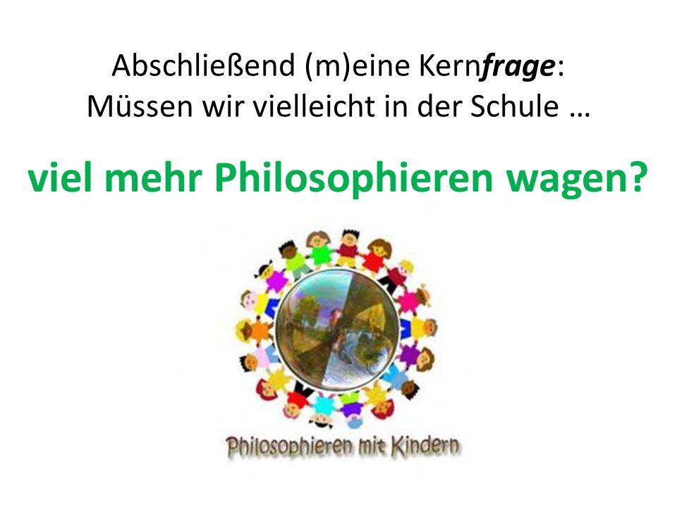 Abschließend (m)eine Kernfrage: Müssen wir vielleicht in der Schule … viel mehr Philosophieren wagen?
