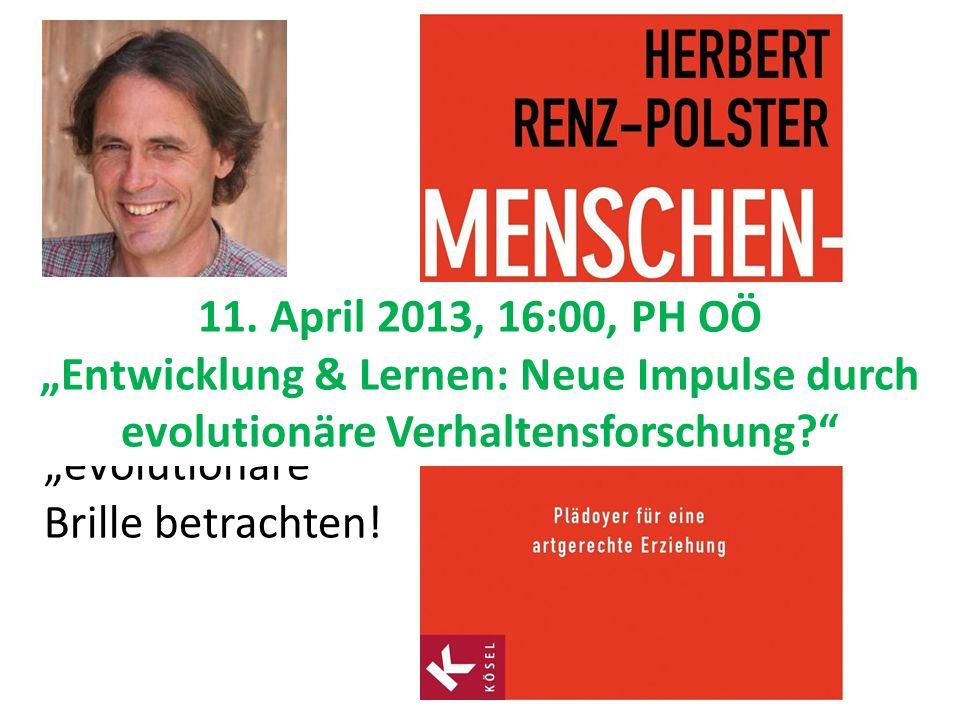 Herbert Renz-Polster Wir sollten die Kinder durch die evolutionäre Brille betrachten! 11. April 2013, 16:00, PH OÖ Entwicklung & Lernen: Neue Impulse