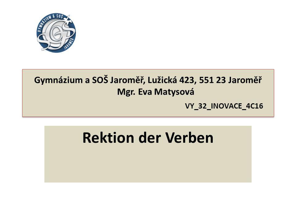 Gymnázium a SOŠ Jaroměř, Lužická 423, 551 23 Jaroměř Mgr. Eva Matysová VY_32_INOVACE_4C16 Rektion der Verben