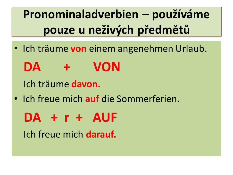 Pronominaladverbien – používáme pouze u neživých předmětů Ich träume von einem angenehmen Urlaub. DA + VON Ich träume davon. Ich freue mich auf die So