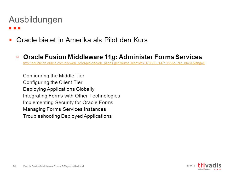 © 2011 Ausbildungen Oracle bietet in Amerika als Pilot den Kurs Oracle Fusion Middleware 11g: Administer Forms Services http://education.oracle.com/pls/web_prod-plq-dad/db_pages.getCourseDesc dc=D70300_1471056&p_org_id=34&lang=D Configuring the Middle Tier Configuring the Client Tier Deploying Applications Globally Integrating Forms with Other Technologies Implementing Security for Oracle Forms Managing Forms Services Instances Troubleshooting Deployed Applications Oracle Fusion Middleware Forms & Reports Go Live!20