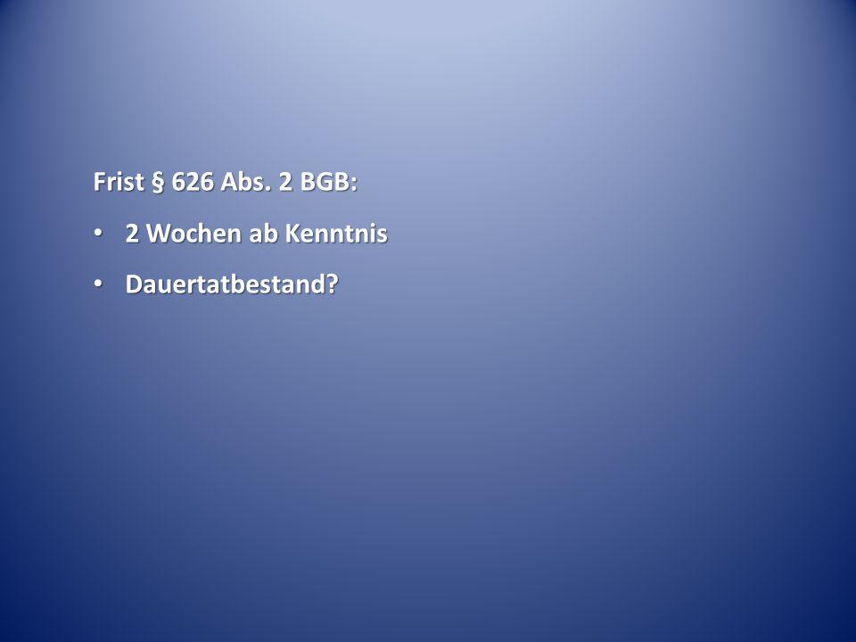 Frist § 626 Abs. 2 BGB: 2 Wochen ab Kenntnis 2 Wochen ab Kenntnis Dauertatbestand? Dauertatbestand?