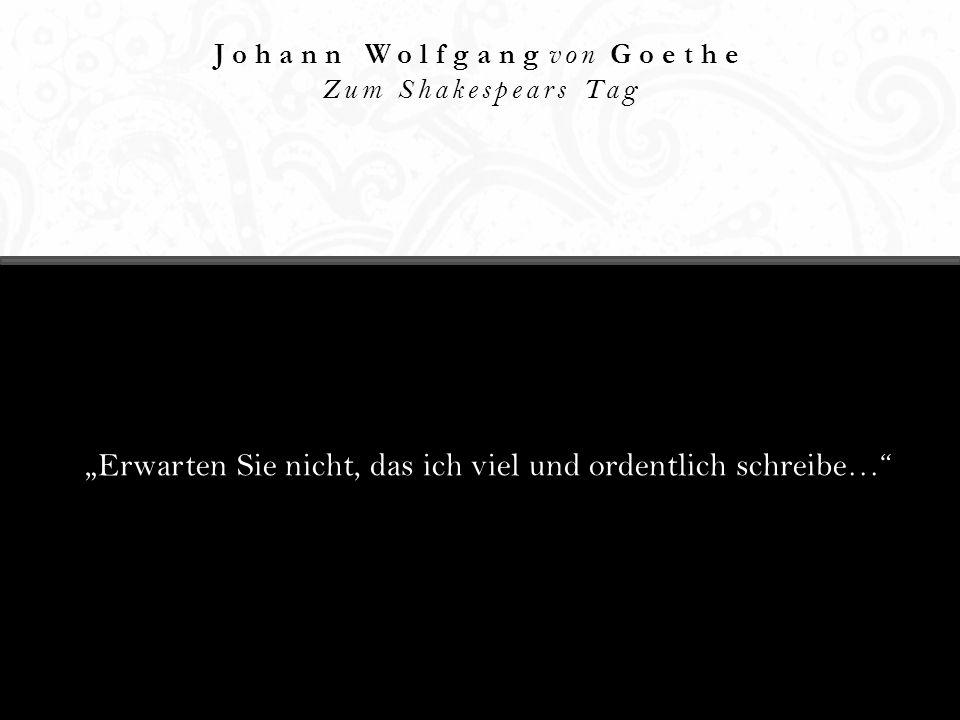 Johann Wolfgang von Goethe Zum Shakespears Tag Erwarten Sie nicht, das ich viel und ordentlich schreibe…