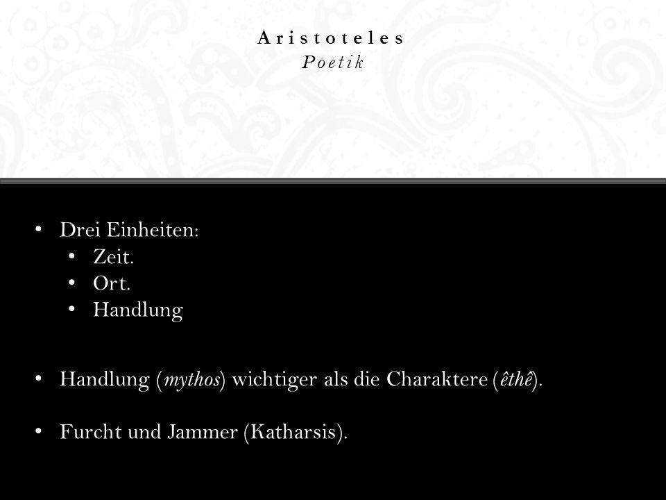 Aristoteles Poetik Drei Einheiten: Zeit. Ort. Handlung Handlung ( mythos ) wichtiger als die Charaktere ( êthê ). Furcht und Jammer (Katharsis).