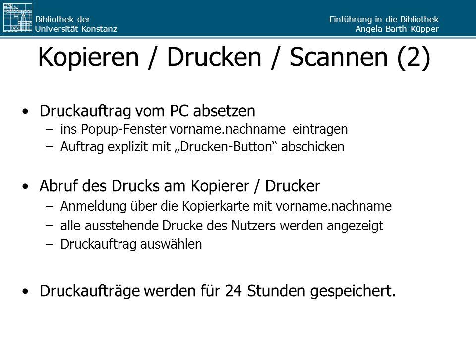Einführung in die Bibliothek Angela Barth-Küpper Bibliothek der Universität Konstanz Kopieren / Drucken / Scannen (2) Druckauftrag vom PC absetzen –in