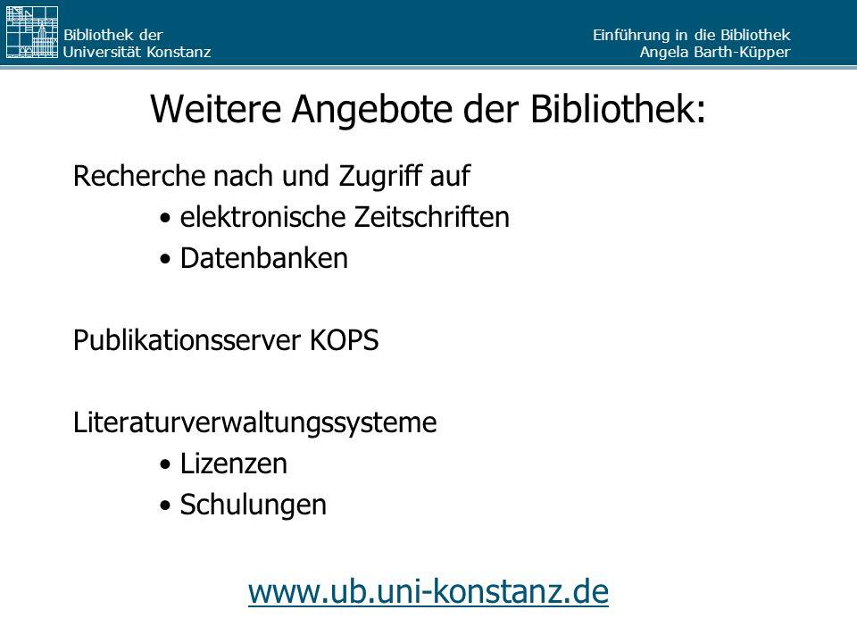 Einführung in die Bibliothek Angela Barth-Küpper Bibliothek der Universität Konstanz Weitere Angebote der Bibliothek: Recherche nach und Zugriff auf e