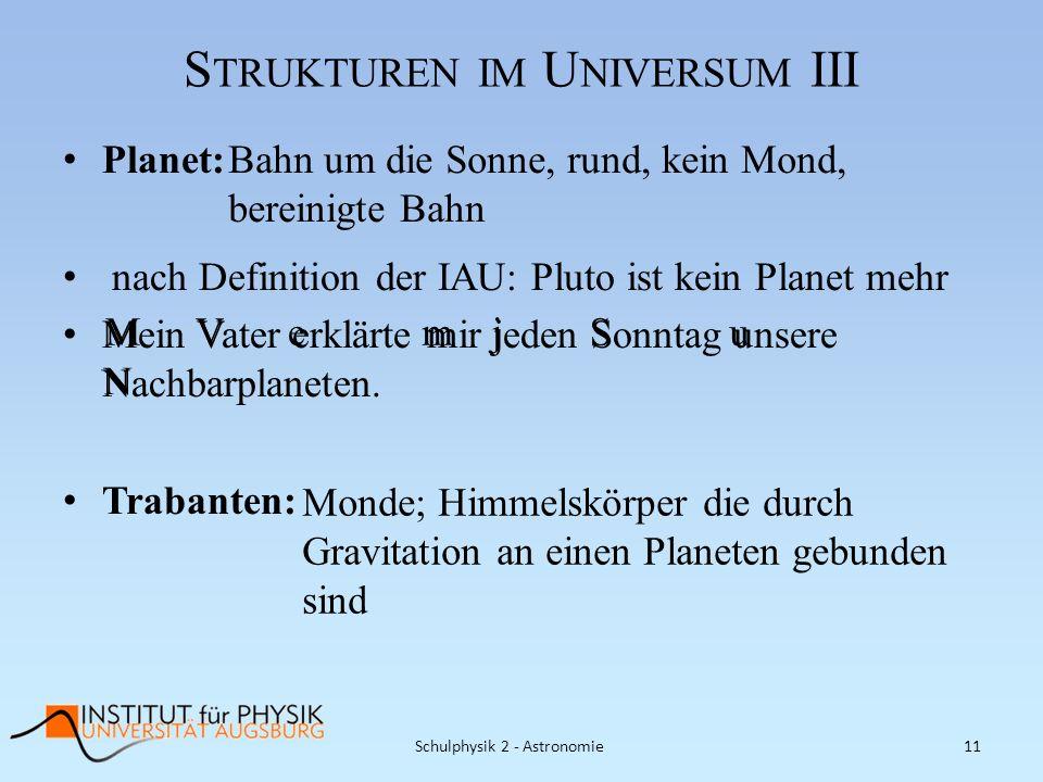 S TRUKTUREN IM U NIVERSUM III Schulphysik 2 - Astronomie11 Planet: nach Definition der IAU: Pluto ist kein Planet mehr Mein Vater erklärte mir jeden S