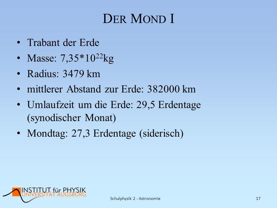 D ER M OND I Trabant der Erde Masse: 7,35*10 22 kg Radius: 3479 km mittlerer Abstand zur Erde: 382000 km Umlaufzeit um die Erde: 29,5 Erdentage (synod