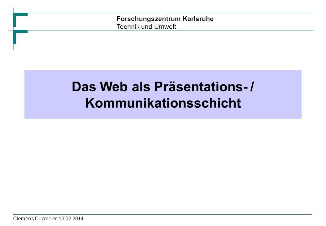 Forschungszentrum Karlsruhe Technik und Umwelt Clemens Düpmeier, 16.02.2014 Das Web als Präsentations- / Kommunikationsschicht