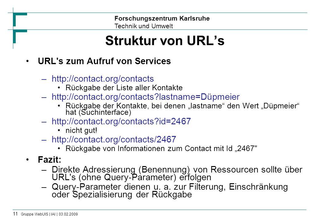 Forschungszentrum Karlsruhe Technik und Umwelt 12 Gruppe WebUIS | IAI | 03.02.2009 Rückgabeformate und Verlinkung RESTful Services geben Informationen über Ressourcen (Repräsentationen) in strukturierten Formaten zurück –Z.B.