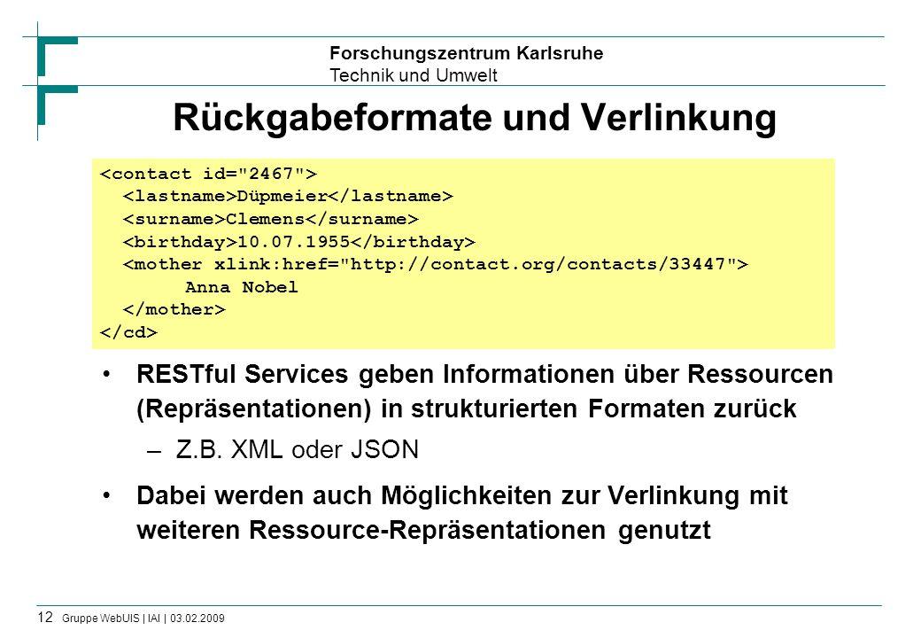 Forschungszentrum Karlsruhe Technik und Umwelt 12 Gruppe WebUIS | IAI | 03.02.2009 Rückgabeformate und Verlinkung RESTful Services geben Informationen