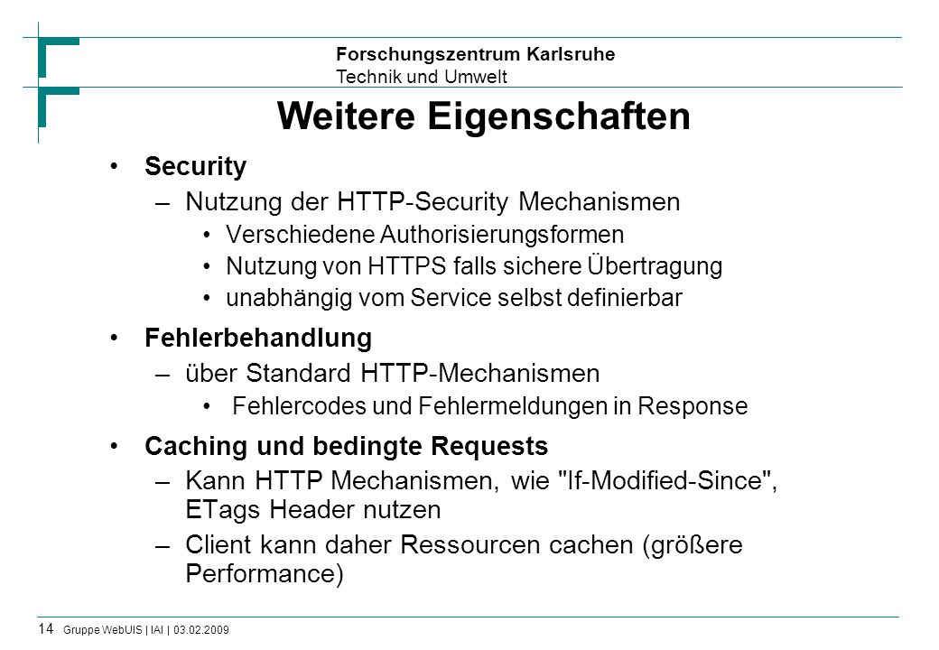 Forschungszentrum Karlsruhe Technik und Umwelt 15 Gruppe WebUIS | IAI | 03.02.2009 Weitere Eigenschaften (2) Addressability –Jede für einen Client sinnvolle Ressource ist direkt adressierbar –D.h.: Alle solche Ressourcen können über URI direkt erreicht werden Connectedness –RESTful Services nutzen das Hypertext Prinzip –Ressource-Repräsentationen verlinken untereinander In XML Repräsentationen z.B mit xlink:href Konstrukten –Man muss nicht alle Information in eine Ressource- Repräsentation verpacken Unterscheidung zwischen Übersicht oder Detailansicht Auf in Beziehung stehende Objekte verlinken, statt einbetten, etc.