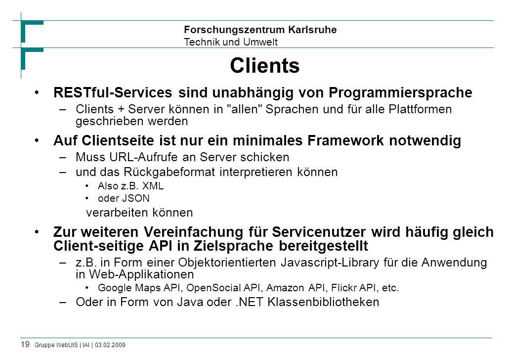 Forschungszentrum Karlsruhe Technik und Umwelt 19 Gruppe WebUIS | IAI | 03.02.2009 Clients RESTful-Services sind unabhängig von Programmiersprache –Cl