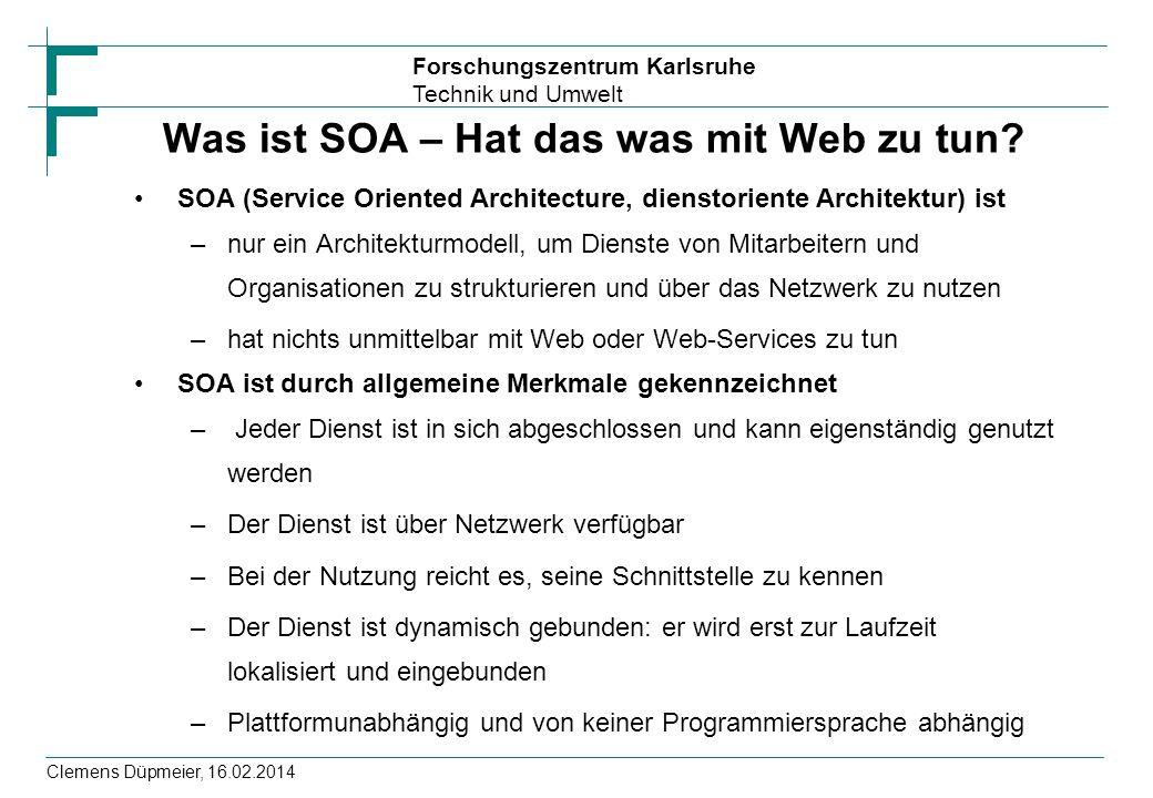 Forschungszentrum Karlsruhe Technik und Umwelt Clemens Düpmeier, 16.02.2014 Was ist SOA – Hat das was mit Web zu tun? SOA (Service Oriented Architectu