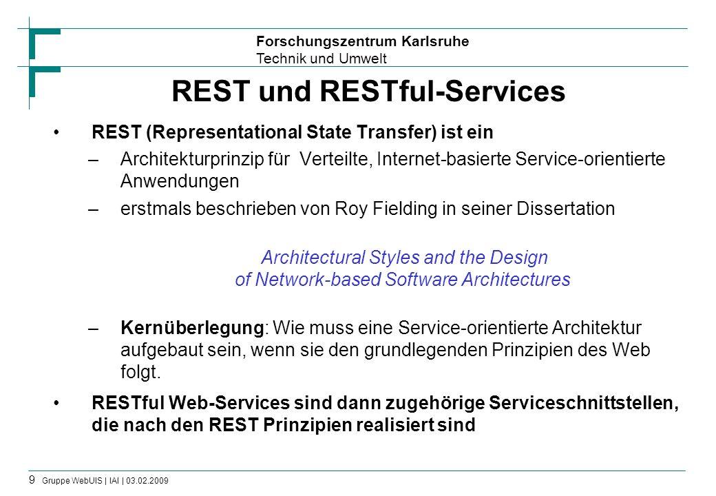 Forschungszentrum Karlsruhe Technik und Umwelt 10 Gruppe WebUIS | IAI | 03.02.2009 RESTful Services Services zum Zugriff auf Resourcen , die über Internet erreichbar sind –Resourcen haben eine URI als eindeutigen Identifier Können verschiedene Repräsentationen haben –HTML, XML, JSON, PDF –Inhaltlich beliebige Dinge z.B.