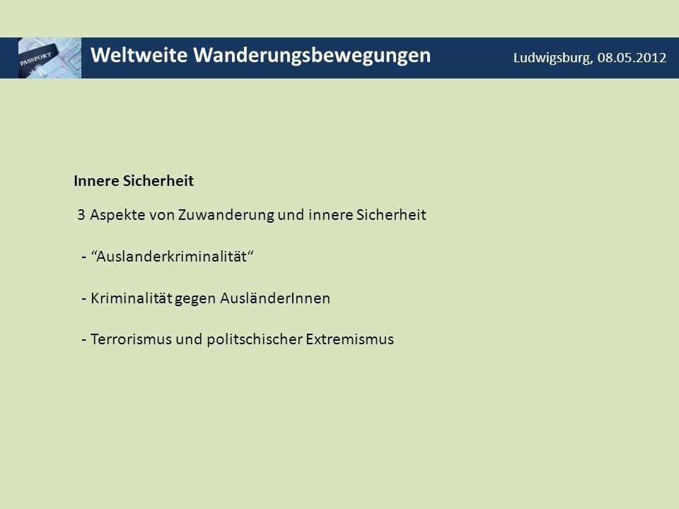 Weltweite Wanderungsbewegungen Ludwigsburg, 08.05.2012 Innere Sicherheit 3 Aspekte von Zuwanderung und innere Sicherheit - Auslanderkriminalität - Kri