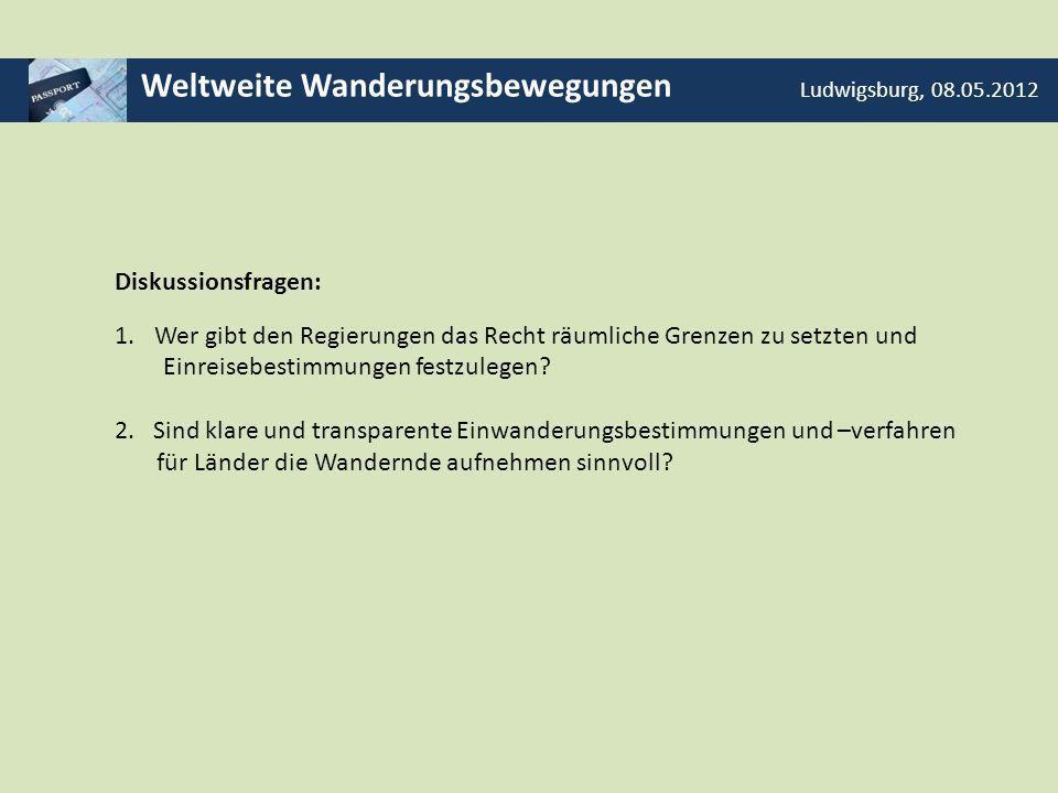 Weltweite Wanderungsbewegungen Ludwigsburg, 08.05.2012 Diskussionsfragen: 1.Wer gibt den Regierungen das Recht räumliche Grenzen zu setzten und Einrei