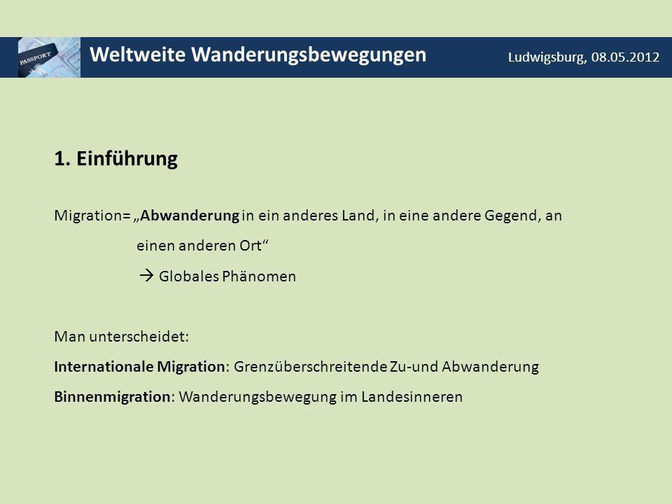 Weltweite Wanderungsbewegungen Ludwigsburg, 08.05.2012 1. Einführung Migration= Abwanderung in ein anderes Land, in eine andere Gegend, an einen ander