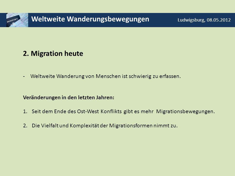 Weltweite Wanderungsbewegungen Ludwigsburg, 08.05.2012 2. Migration heute -Weltweite Wanderung von Menschen ist schwierig zu erfassen. Veränderungen i