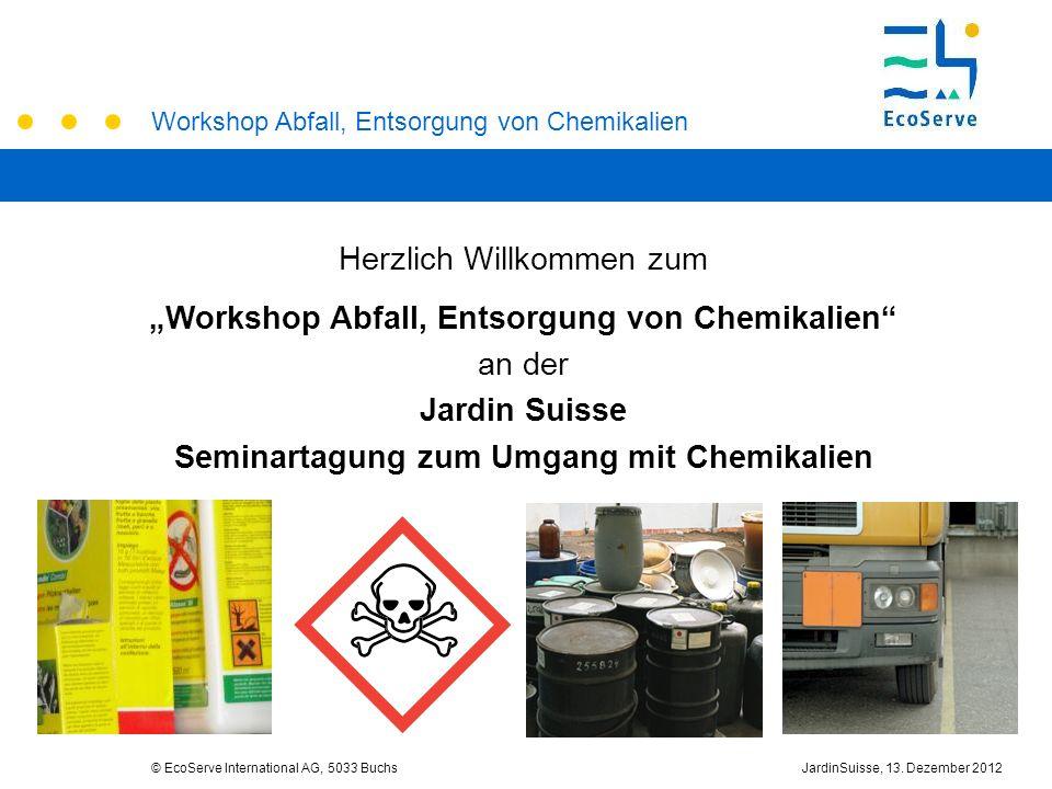 Workshop Abfall, Entsorgung von Chemikalien © EcoServe International AG, 5033 BuchsJardinSuisse, 13. Dezember 2012 Herzlich Willkommen zum Workshop Ab