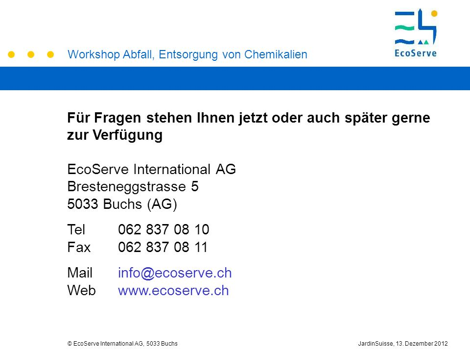 Workshop Abfall, Entsorgung von Chemikalien © EcoServe International AG, 5033 BuchsJardinSuisse, 13. Dezember 2012 Für Fragen stehen Ihnen jetzt oder