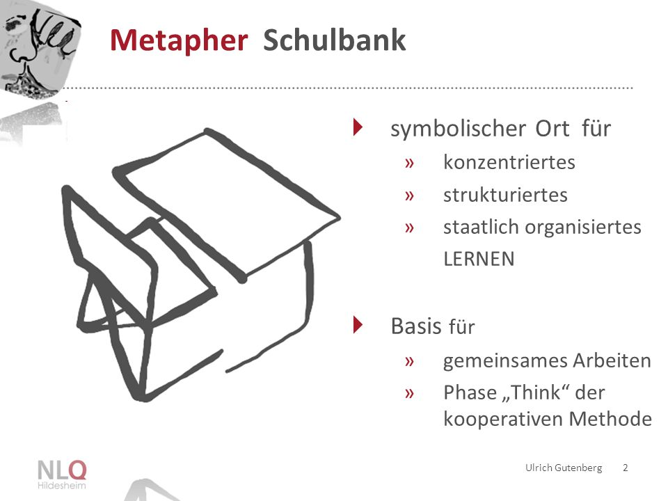 Ulrich Gutenberg 2 Metapher Schulbank symbolischer Ort für »konzentriertes »strukturiertes »staatlich organisiertes LERNEN Basis für »gemeinsames Arbeiten »Phase Think der kooperativen Methode