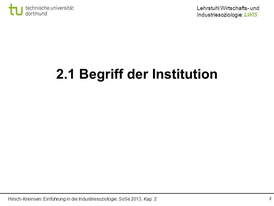 Hirsch-Kreinsen: Einführung in die Industriesoziologie, SoSe 2013, Kap. 2 Lehrstuhl Wirtschafts- und Industriesoziologie: LWIS 2 2.1 Begriff der Insti