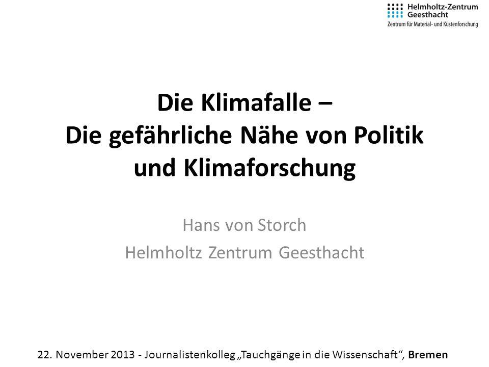 Die Klimafalle – Die gefährliche Nähe von Politik und Klimaforschung Hans von Storch Helmholtz Zentrum Geesthacht 22. November 2013 - Journalistenkoll