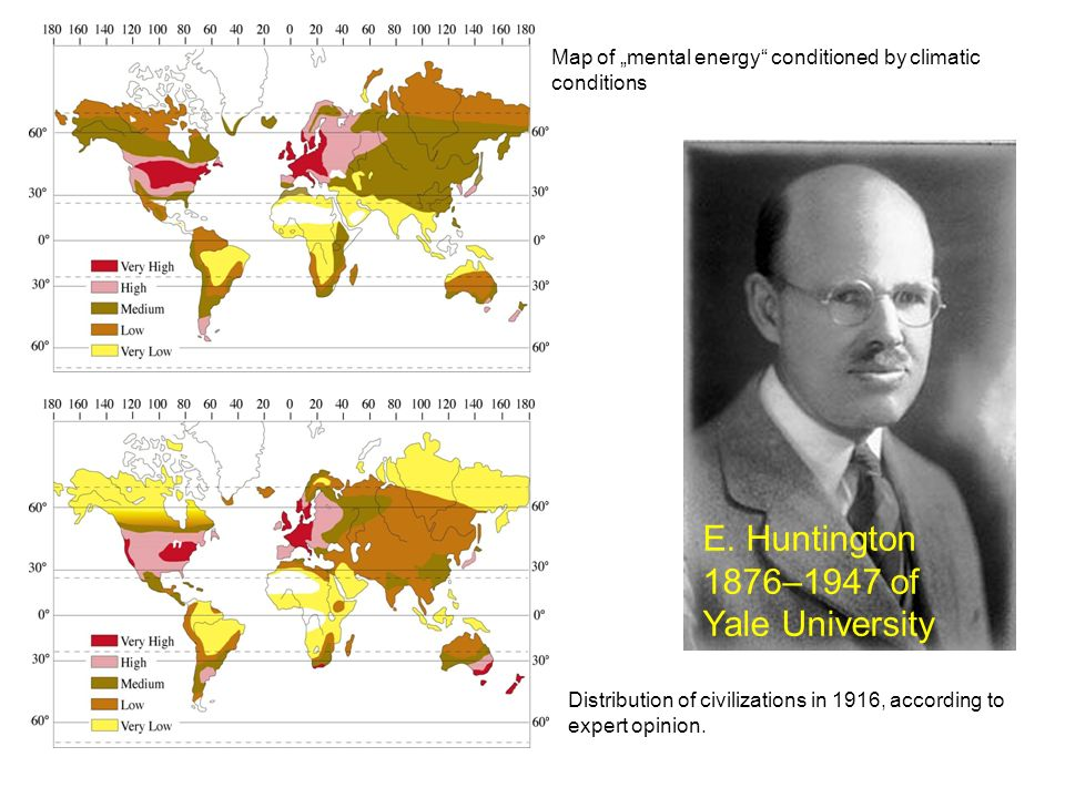Map of mental energy conditioned by climatic conditions Distribution of civilizations in 1916, according to expert opinion. E. Huntington 1876–1947 of