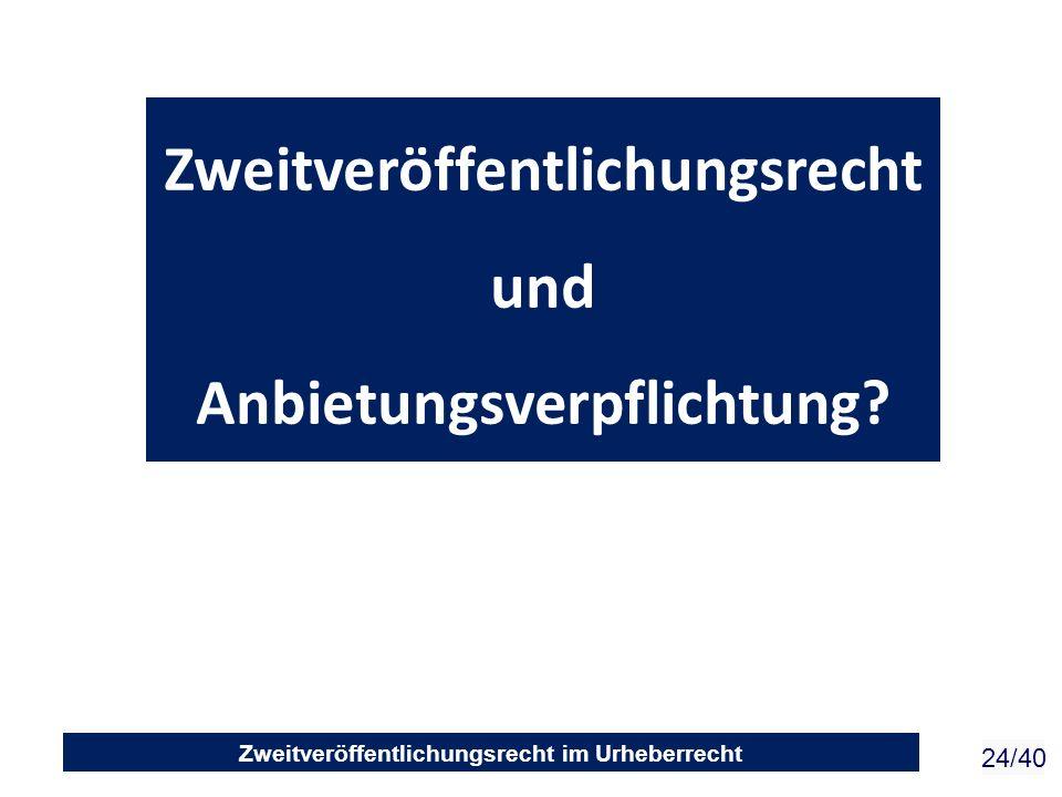 Zweitveröffentlichungsrecht im Urheberrecht 24/40 Zweitveröffentlichungsrecht und Anbietungsverpflichtung?