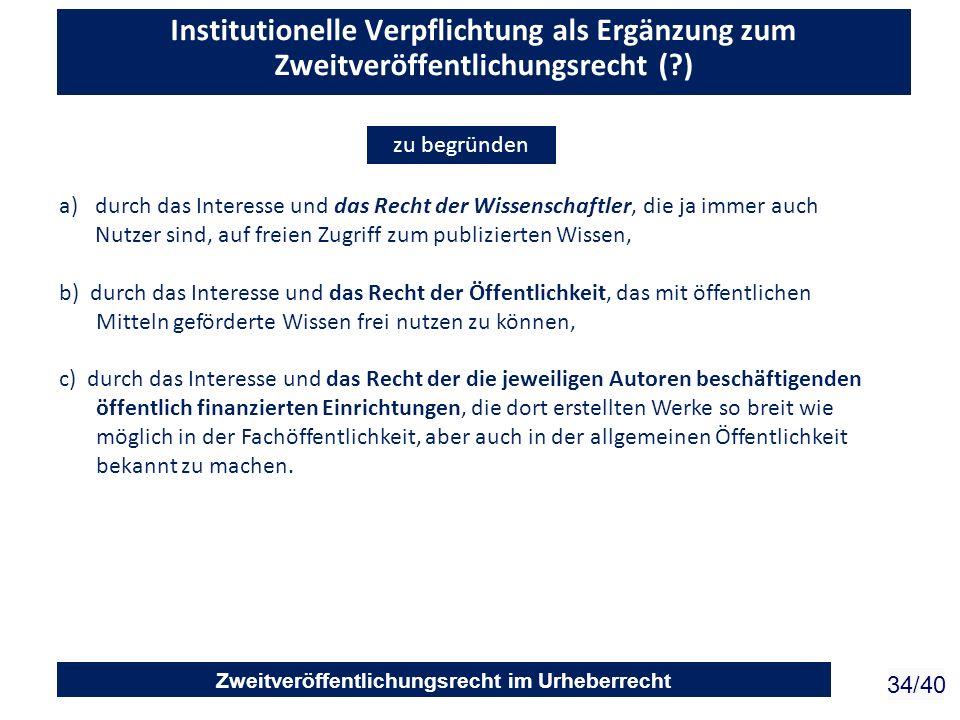 Zweitveröffentlichungsrecht im Urheberrecht 34/40 Institutionelle Verpflichtung als Ergänzung zum Zweitveröffentlichungsrecht (?) a)durch das Interess